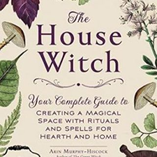 The House Witch- Your Complete Guide to Creating a Magical Space with Rituals and Spells for Hearth and Home