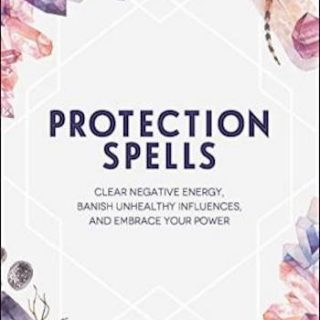 Protection Spells- Clear Negative Energy, Banish Unhealthy Influences, and Embrace Your Power