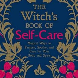 The Witch's Book of Self-Care- Magical Ways to Pamper, Soothe, and Care for Your Body and Spirit