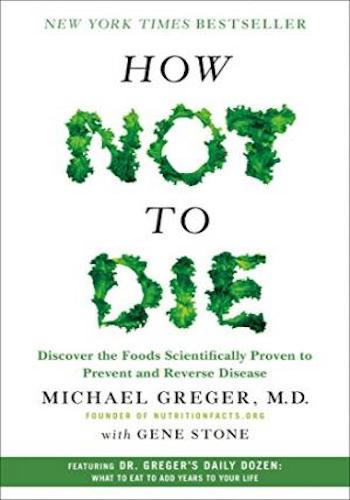 How Not to Die- Discover the Foods Scientifically Proven to Prevent and Reverse Disease