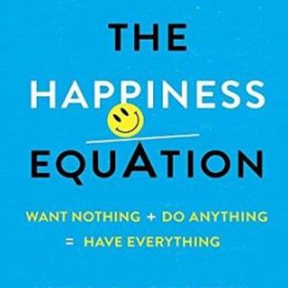 The Happiness Equation- Want Nothing + Do Anything = Have Everything