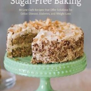 The Joy of Gluten-Free, Sugar-Free Baking- 80 Low-Carb Recipes that Offer Solutions for Celiac Disease, Diabetes, and Weight Loss