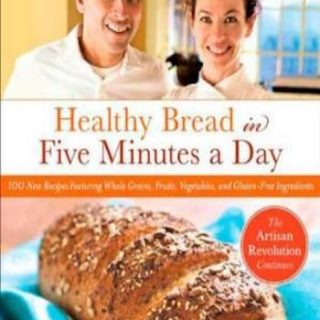 Healthy Bread in Five Minutes a Day- 100 New Recipes Featuring Whole Grains, Fruits, Vegetables, and Gluten-Free Ingredients