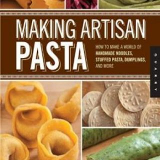 Making Artisan Pasta- How to Make a World of Handmade Noodles, Stuffed Pasta, Dumplings, and More