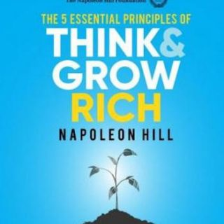 The 5 Essential Principles of Think and Grow Rich- The Practical Steps to Transforming Your Desires Into Riches