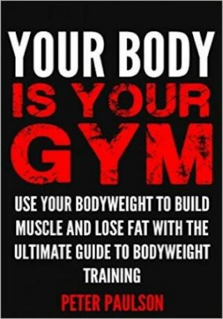 Your Body is Your Gym- Use Your Bodyweight to Build Muscle and Lose Fat With the Ultimate Guide to Bodyweight Training