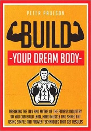 Build Your Dream Body- Breaking the Lies and Myths of the Fitness Industry So You Can Build Lean, Hard Muscle and Shred Fat Using Simple and Proven Techniques That Get Results