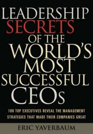 Leadership Secrets of the World's Most Successful CEOs- 100 Top Executives Reveal the Management Strategies That Made Their Companies Great