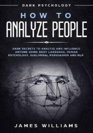 How to Analyze People- Dark Psychology - Dark Secrets to Analyze and Influence Anyone Using Body Language, Human Psychology, Subliminal Persuasion and Nlp