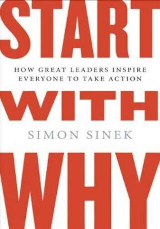 Start With Why- How Great Leaders Inspire Everyone to Take Action