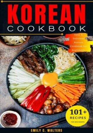 Korean Cookbook- 101 Easy & Delicious Korean Recipes to Prepare At-Home, Step-by-Step to Cuisine for Beginners.