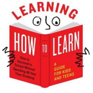 Learning How to Learn- How to Succeed in School Without Spending All Your Time Studying; A Guide for Kids and Teens